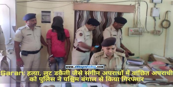 हत्या, लूट जैसे डेढ़ दर्जन अपराधों में वांछित अपराधी को सारण पुलिस ने पश्चिम बंगाल से किया गिरफ्तार